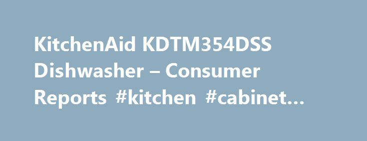 """KitchenAid KDTM354DSS Dishwasher – Consumer Reports #kitchen #cabinet #hardware http://kitchens.nef2.com/kitchenaid-kdtm354dss-dishwasher-consumer-reports-kitchen-cabinet-hardware/  #kitchen aid dishwasher # KitchenAid KDTM354DSS dishwasher Provided by eBay Commerce Network and Amazon, Consumer Reports Price Shop makes it easy to find the right product from a variety of online retailers. Clicking """"Shop"""" will take you to the retailer's website to shop for this product. Please note that…"""