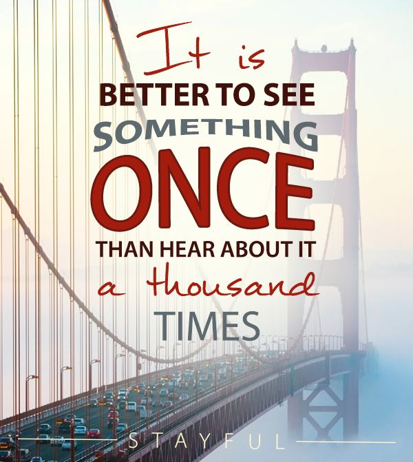 it is better to see something once than hear about it a thousand times: