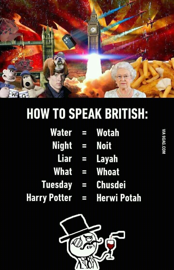 How to Speak British: Water = Wotah Night = Noit Liar = Layah What = Whoat Tuesday = Chusdei Harry Potter = Herwi Potah