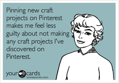 Pinning new craft projects on Pinterest makes me feel less guilty about not making any craft projects I've discovered on Pinterest.