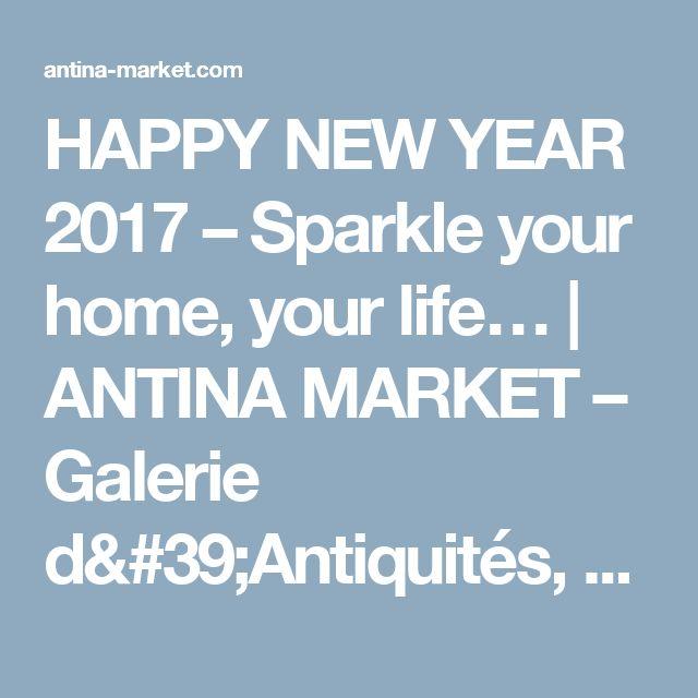 HAPPY NEW YEAR 2017 – Sparkle your home, your life…   ANTINA MARKET – Galerie d'Antiquités, Objets d'Art et de Décoration Anciens