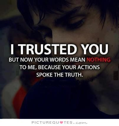 I trusted you but now your words mean nothing to me, because your actions spoke…