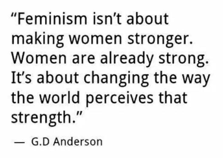 """Feminism isn't about making women stronger. Women are already strong. Feminism is about changing the way the world perceives that strength"""