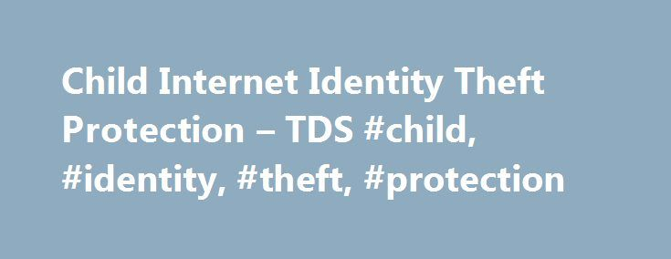 Child Internet Identity Theft Protection – TDS #child, #identity, #theft, #protection http://south-sudan.nef2.com/child-internet-identity-theft-protection-tds-child-identity-theft-protection/  # Identity Theft Protection (Child) Identity theft can a have a devastating effect on a child s life, from their ability to get a student loan or scholarship, to a job or credit card. According to a 2012 study done by AllClearID Alert Network, our provider for identity protection services for children…