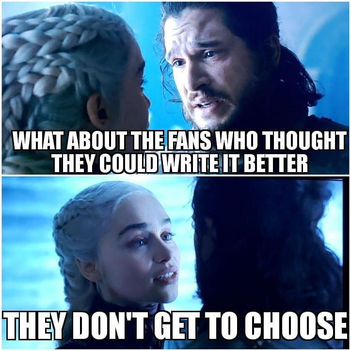 Image may contain: 2 people, meme, text that says 'WHAT ABOUT THE FANS WHO THOUGHT THEY COULD WRITE IT BETTER THEY DON'T GET TO CHOOSE'