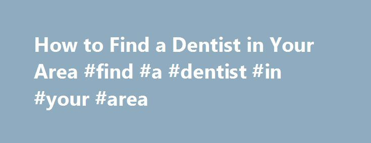How to Find a Dentist in Your Area #find #a #dentist #in #your #area http://dental.remmont.com/how-to-find-a-dentist-in-your-area-find-a-dentist-in-your-area-2/  #find a dentist in your area # How to Find a Dentist in Your Area When you are figuring out how to find a dentist for your family, the options can initially seem overwhelming. However, if you keep in mind your family's particular needs, you can find the right dentist in no time. You can […]