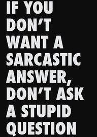 If you don't want a sarcastic answer, don't ask a stupid question...