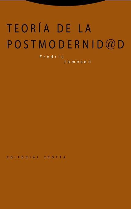 Teoría de la postmodernidad / Fredric Jameson ; traducción de Celia Montolío Nicholson y Ramón del Castillo   Trotta   2016.   En este trabajo, uno de los más influyentes en el debate sobre la postmodernidad, no sólo nos encontramos un análisis de la dimensión sociopolítica de diversos fenómenos culturales de la postmodernidad (arquitectura, cine, vídeo, música, artes plásticas, literatura) y de las nuevas formas de percepción del espacio y el tiempo que éstos han introducido...