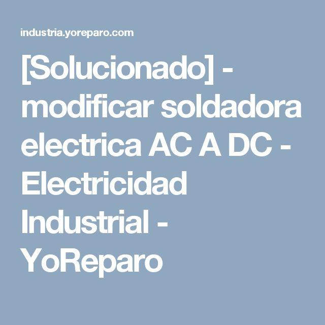 [Solucionado] - modificar soldadora electrica AC A DC - Electricidad Industrial - YoReparo