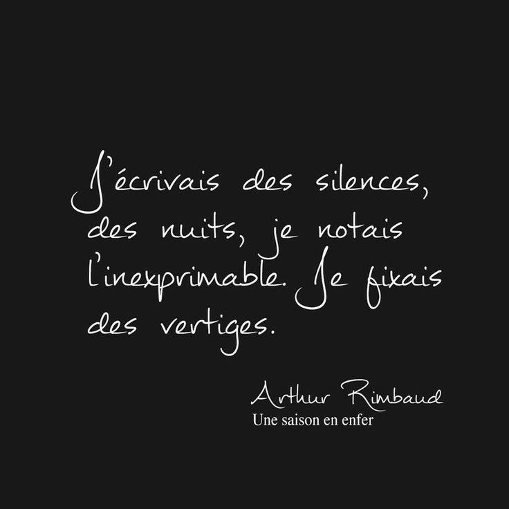 J'écrivais des silences, des nuits, je notais l'inexprimable. Je fixais des vertiges. (Arthur Rimbaud - Une saison en enfer)