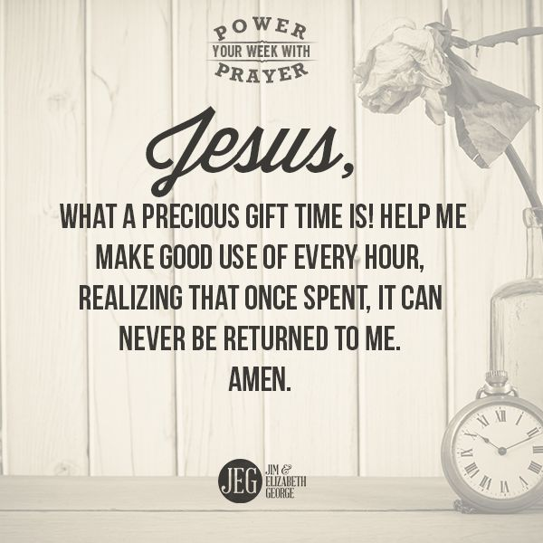 """""""Jesus, what a precious gift time is! Help me make good use of every hour, realizing that once spent, it can never be returned to me. Amen."""""""