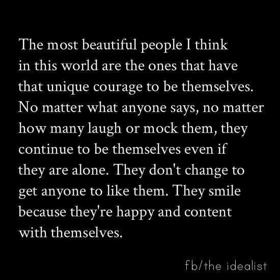 The most beautiful people I think in this world are the ones that have the unique courage to be themselves. No matter what anyone says, no matter how many laugh or mock them, they continue to be themselves even if they are alone. They don't change to get anyone to like them. They smile because they're happy and content with themselves. fb/the idealist