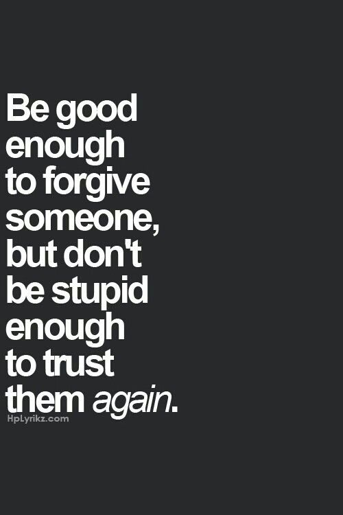 It's tough to forgive,but even tougher to forget! Once I lose trust it's gone for good!