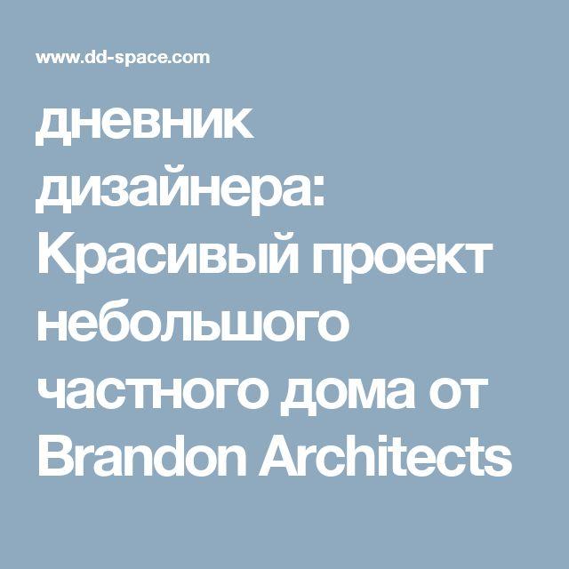 дневник дизайнера: Красивый проект небольшого частного дома от Brandon Architects