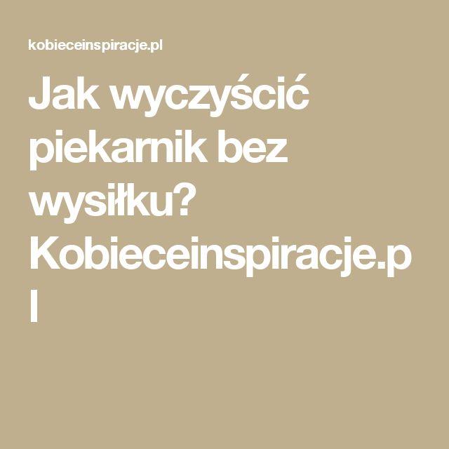 Jak wyczyścić piekarnik bez wysiłku? Kobieceinspiracje.pl