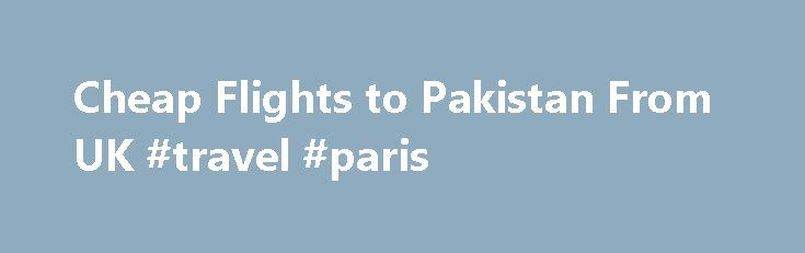 Cheap Flights to Pakistan From UK #travel #paris http://travel.remmont.com/cheap-flights-to-pakistan-from-uk-travel-paris/  #how to get the cheapest airline tickets # Cheap Flights to Pakistan If you are looking for air tickets to Pakistan, we believe we have the best selection available. Along with some of the cheapest flights available on the net, we offer an unrivalled service from booking through to ticketing and after sales care. Choose […]The post Cheap Flights to Pakistan From UK…