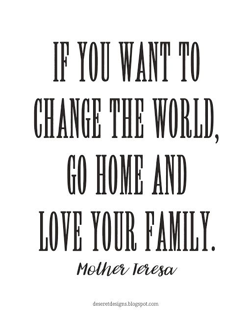 If you want to change the world, go home and love your family.  Mother Teresa  FREE print to download. Pin NOW, Print LATER.