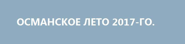 ОСМАНСКОЕ ЛЕТО 2017-ГО. http://rusdozor.ru/2017/07/10/osmanskoe-leto-2017-go/  Все выходные с новостных лент не сходили сообщения о встрече Путина и Трампа. Трамп и Путин. Путин и Трамп. И как-то мельком прошла новость о том, что российский президент похвалил Реджепа Тайипа Эрдогана за совместную работу в урегулировании ситуации в ...
