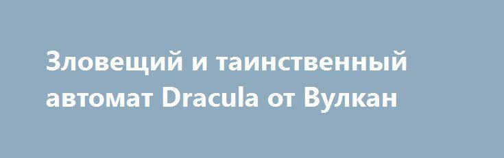 Зловещий и таинственный автомат Dracula от Вулкан http://vulkanigravyeavtomaty.com/igrat-na-avtomate-dracula.html  Игровой аппарат Дракула (Dracula) играть на фишки без регистрации. Яркий и необычный слот от NetEnt, символы игры, премудрости автомата, особенности игровой механики.