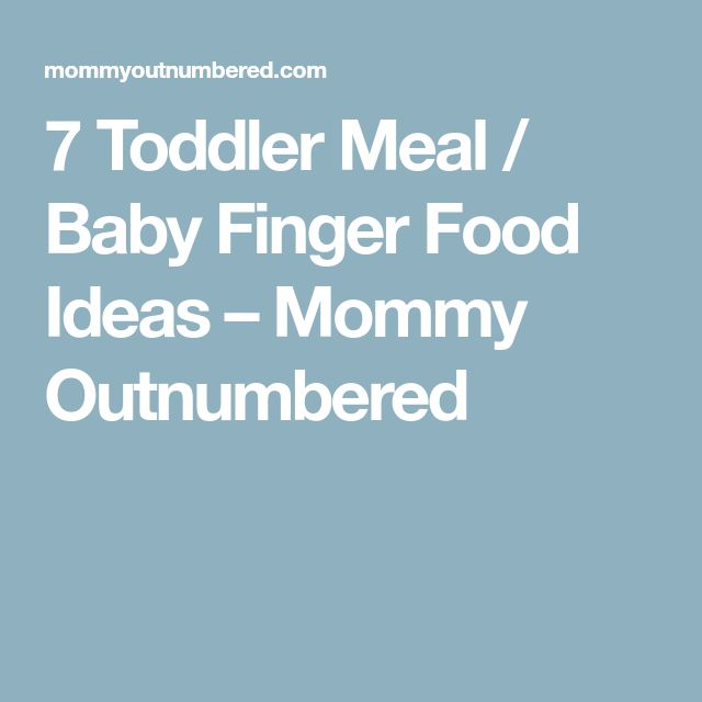 7 Toddler Meal / Baby Finger Food Ideas – Mommy Outnumbered