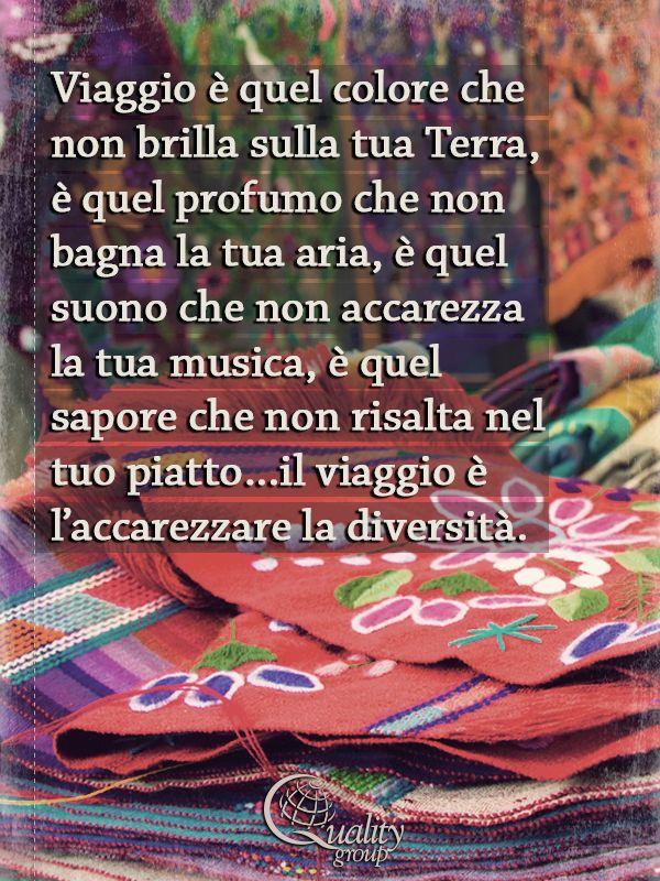 Viaggio è quel colore che non brilla sulla tua Terra, è quel profumo che non bagna la tua aria, è quel suono che non accarezza la tua musica, è quel sapore che non risalta nel tuo piatto…il viaggio è l'accarezzare la diversità - inspirational travel quotes, Quality Group
