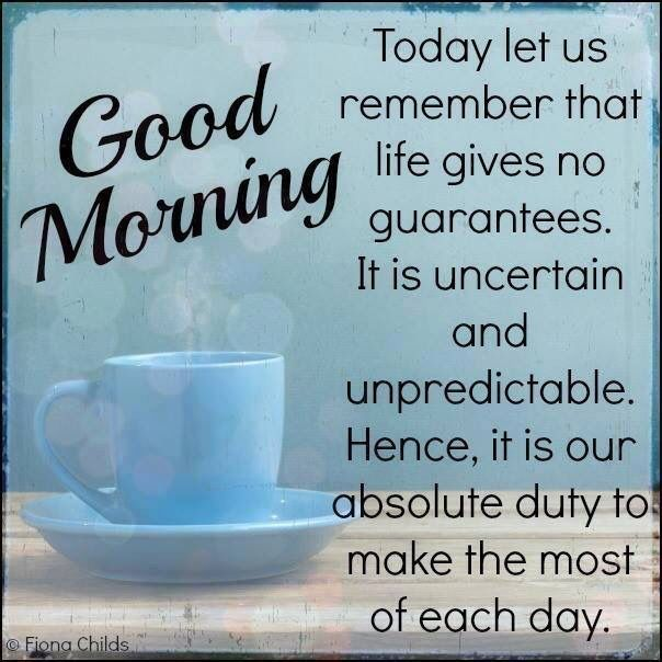 Good Morning...Today let us remember that life gives no guarantees. It is uncertain and unpredictable. Hence, it is our absolute duty to make the most of each day.