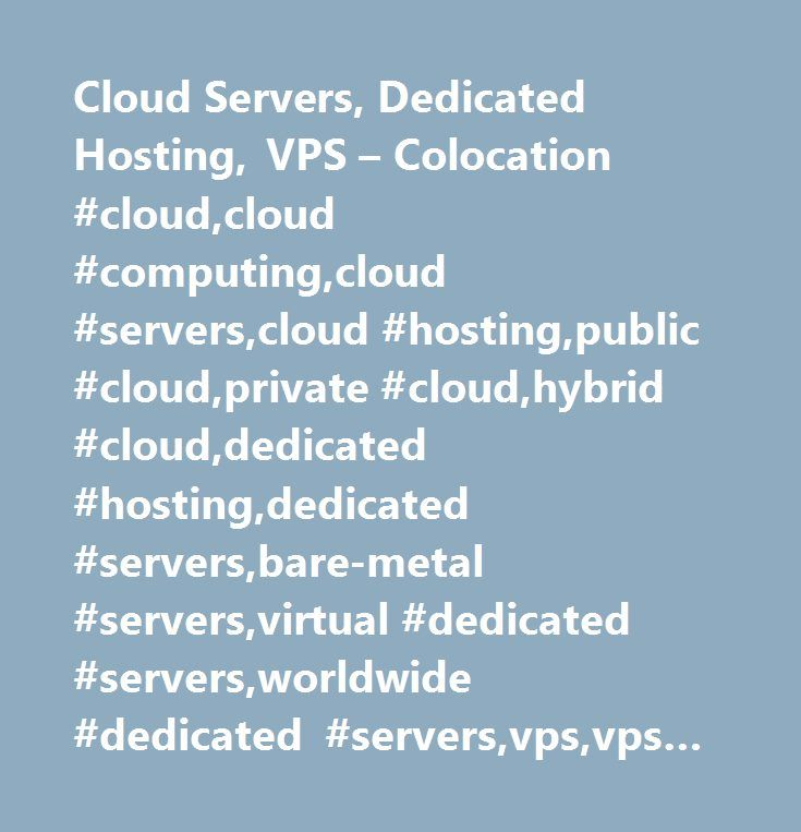 Cloud Servers, Dedicated Hosting, VPS – Colocation #cloud,cloud #computing,cloud #servers,cloud #hosting,public #cloud,private #cloud,hybrid #cloud,dedicated #hosting,dedicated #servers,bare-metal #servers,virtual #dedicated #servers,worldwide #dedicated #servers,vps,vps #hosting,virtual #private #server,ssd #vps,sata #vps,openvz #vps,kvm #vps,xen #vps,web #hosting,shared #hosting,cpanel #hosting, #website #hosting,colocation,colo,1u #colo,2u #colo,3u #colo,4u #colo,1/4 #colocation,half…