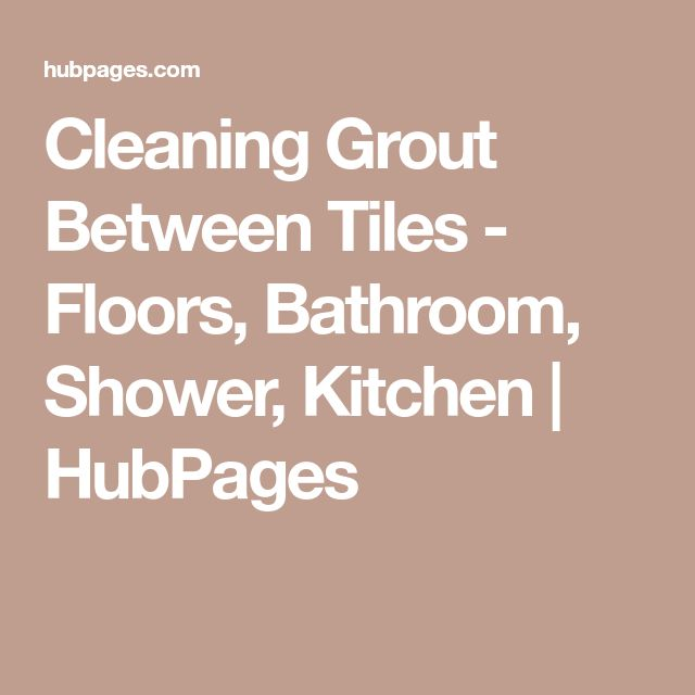 Cleaning Grout Between Tiles - Floors, Bathroom, Shower, Kitchen | HubPages