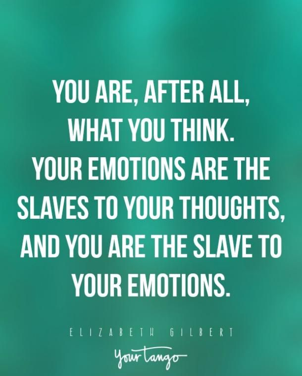 """You are, after all, what you think. Your emotions are the slaves to your thoughts, and you are the slave to your emotions.""— Elizabeth Gilbert"