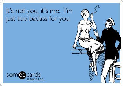 It's not you, it's me. I'm just too badass for you.