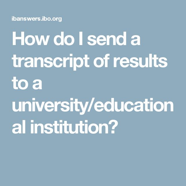 How do I send a transcript of results to a university/educational institution?