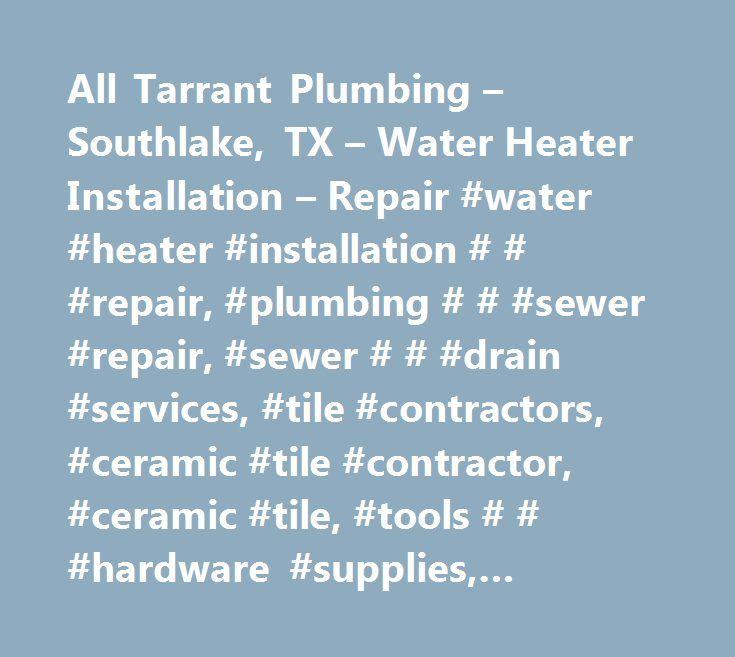 All Tarrant Plumbing – Southlake, TX – Water Heater Installation – Repair #water #heater #installation # # #repair, #plumbing # # #sewer #repair, #sewer # # #drain #services, #tile #contractors, #ceramic #tile #contractor, #ceramic #tile, #tools # # #hardware #supplies, #plumbing #contractors, #plumbing #repair # # #service, #water #heater #contractors, #water #heaters, #septic #cleaning, #sewer # # #drain #cleaning, #sewer # # #drain #cleaning #service # # #repair, #tiles #contractors…
