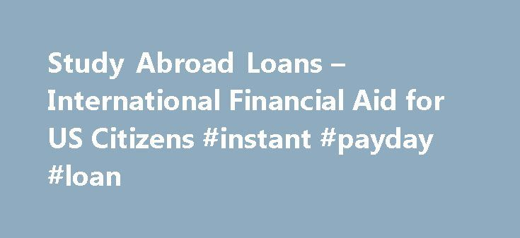 Study Abroad Loans – International Financial Aid for US Citizens #instant #payday #loan http://loan.remmont.com/study-abroad-loans-international-financial-aid-for-us-citizens-instant-payday-loan/  #study loan # Study Abroad Loans As the world continues to bridge distance with technology, students are increasingly aware of the need to gain an international education. Many employers are now looking for students with an international background an advantage students gain when they study abroad…