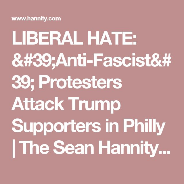 LIBERAL HATE: 'Anti-Fascist' Protesters Attack Trump Supporters in Philly | The Sean Hannity Show