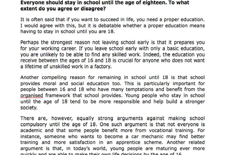 should evry one be in school until the age of 18 essay Young people who stay in school until the age of 13 tend to be more responsible and help build a stronger society there are, however} equally strong arguments against making school compulsory until the age of 13 cine such argument is that not everyone is academic and that some people benefit more from vocational training.