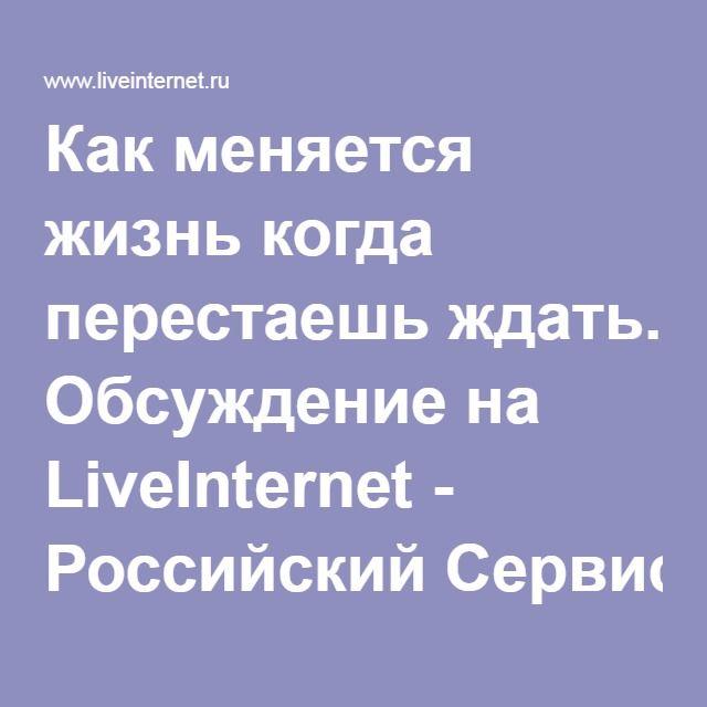 Как меняется жизнь когда перестаешь ждать. Обсуждение на LiveInternet - Российский Сервис Онлайн-Дневников