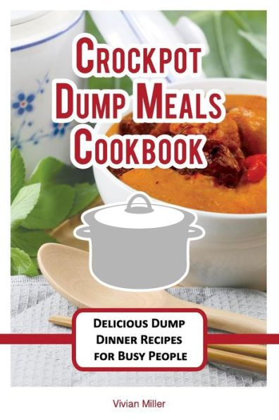 Crockpot Dump Meals Cookbook: Delicious Dump Dinner Recipes for Busy People