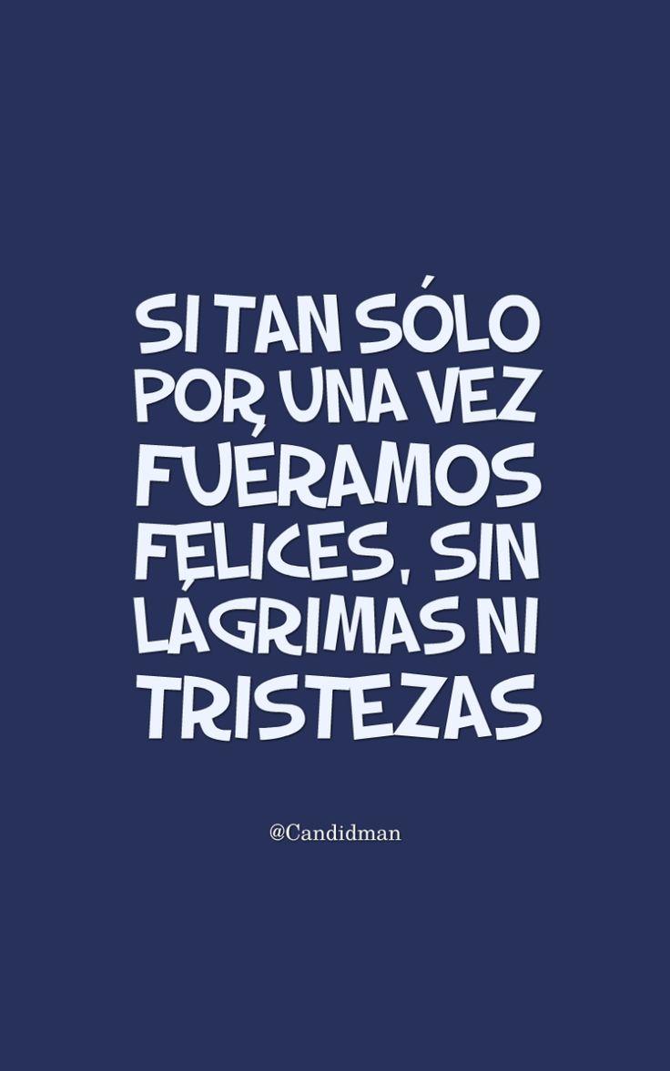 """Si tan sólo por una vez fuéramos #Felices, sin #Lagrimas ni #Tristezas"". @candidman #Frases #Reflexion #Felicidad #Tristeza #Candidman"