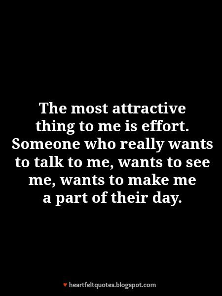 The most attractive thing to me is effort. Someone who Really wants to talk to me, wants to see me, wants to make me a part of their day. Everyday - This is the best way to keep her in your life.
