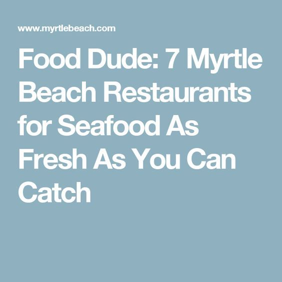 Food Dude: 7 Myrtle Beach Restaurants for Seafood As Fresh As You Can Catch