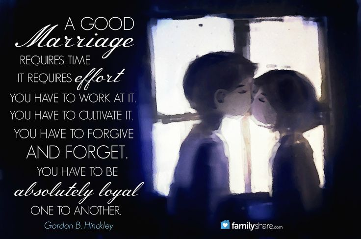A good marriage requires time. It requires efort. You have to work at it. You have to cultivate it. You have to forgive and forget. You have to be absolutely loyal one to another. -Gordon B. Hinckley.