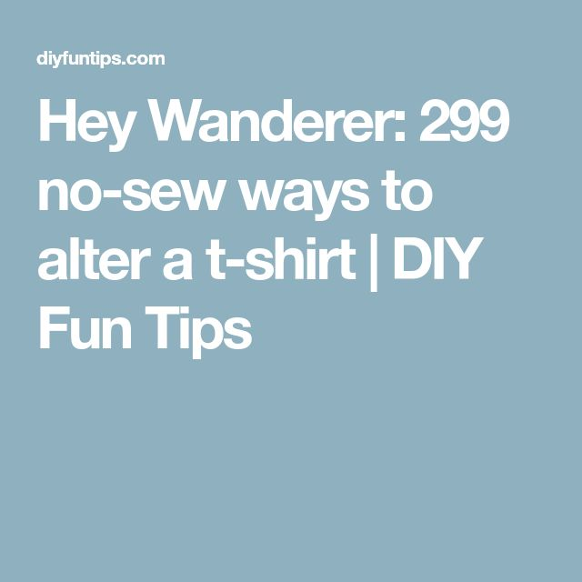 Hey Wanderer: 299 no-sew ways to alter a t-shirt | DIY Fun Tips