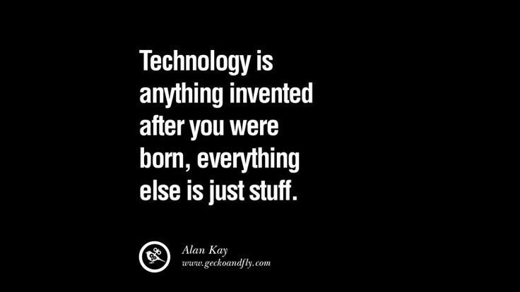 Technology is anything invented after you were born, everything else is just stuff. – Alan Kay 21 Famous Quotes on Education, School and Knowledge