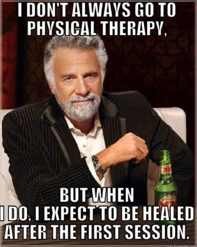 """I don't always go to physical therapy, but when I do, I expect to be healed after the first session."""