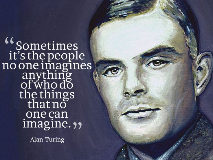 """Sometimes it's the people no one imagines anything of who do the things that no one can imagine."" ~ Alan Turing - Quotesville.Net"