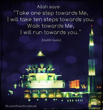 "Hadith Qudsi: Allah says ""Take one step towards Me, I will take ten steps towards you. Walk towards Me, I will run towards you."""