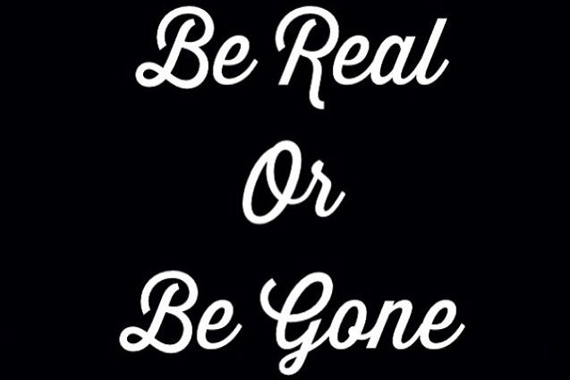 Be real or be gone
