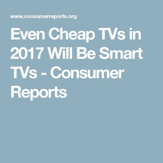 Even Cheap TVs in 2017 Will Be Smart TVs - Consumer Reports