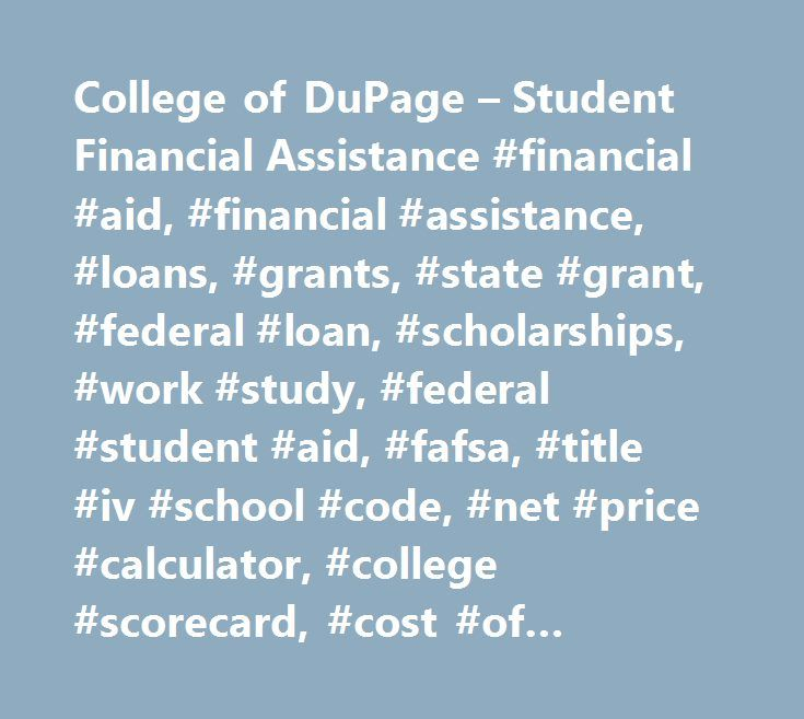 College of DuPage – Student Financial Assistance #financial #aid, #financial #assistance, #loans, #grants, #state #grant, #federal #loan, #scholarships, #work #study, #federal #student #aid, #fafsa, #title #iv #school #code, #net #price #calculator, #college #scorecard, #cost #of #attendance, #financial #literacy…