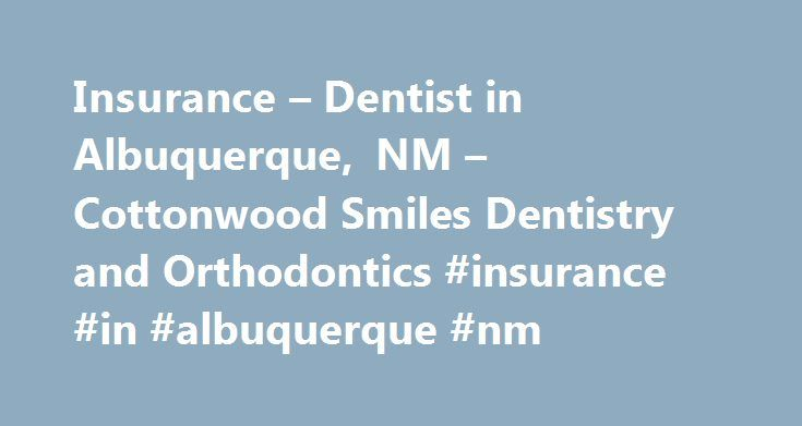 Insurance – Dentist in Albuquerque, NM – Cottonwood Smiles Dentistry and Orthodontics #insurance #in #albuquerque #nm http://namibia.remmont.com/insurance-dentist-in-albuquerque-nm-cottonwood-smiles-dentistry-and-orthodontics-insurance-in-albuquerque-nm/  Insurance We accept many dental insurance plans and will file claims on your behalf, saving you the time and hassle. Our knowledgeable benefit coordinators can help you maximize your dental benefits and minimize your out-of-pocket cost. We…
